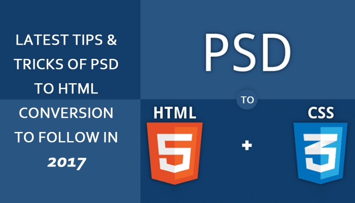 Latest Tips and Tricks of PSD to HTML Conversion to Follow in 2017